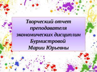 Творческий отчет преподавателя экономических дисциплин Бурмистровой Марии Юрь