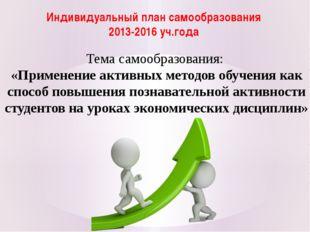 Индивидуальный план самообразования 2013-2016 уч.года Тема самообразования: «
