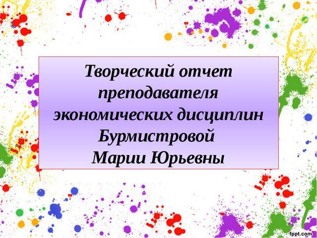 Творческий отчет преподавателя экономических дисциплин Бурмистровой Марии Юрь...