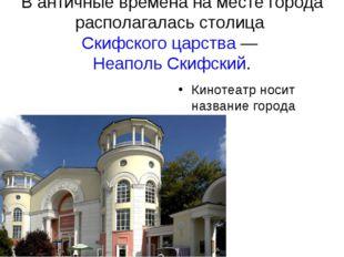 В античные времена на месте города располагалась столица Скифского царства —
