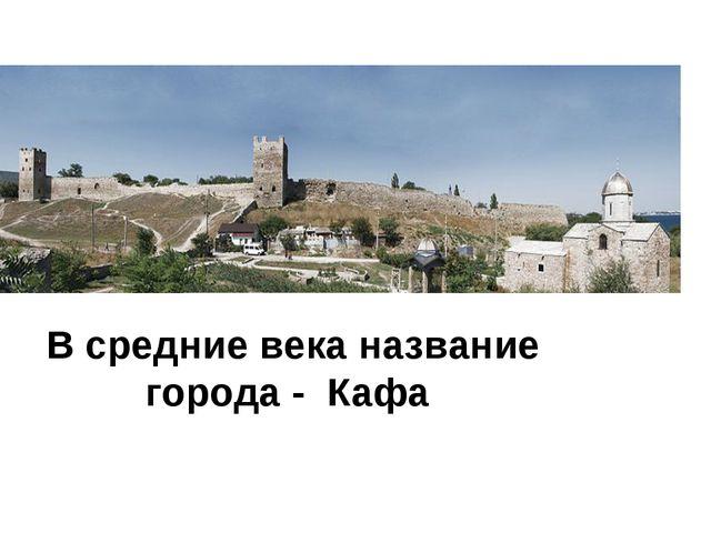 В средние века название города - Кафа