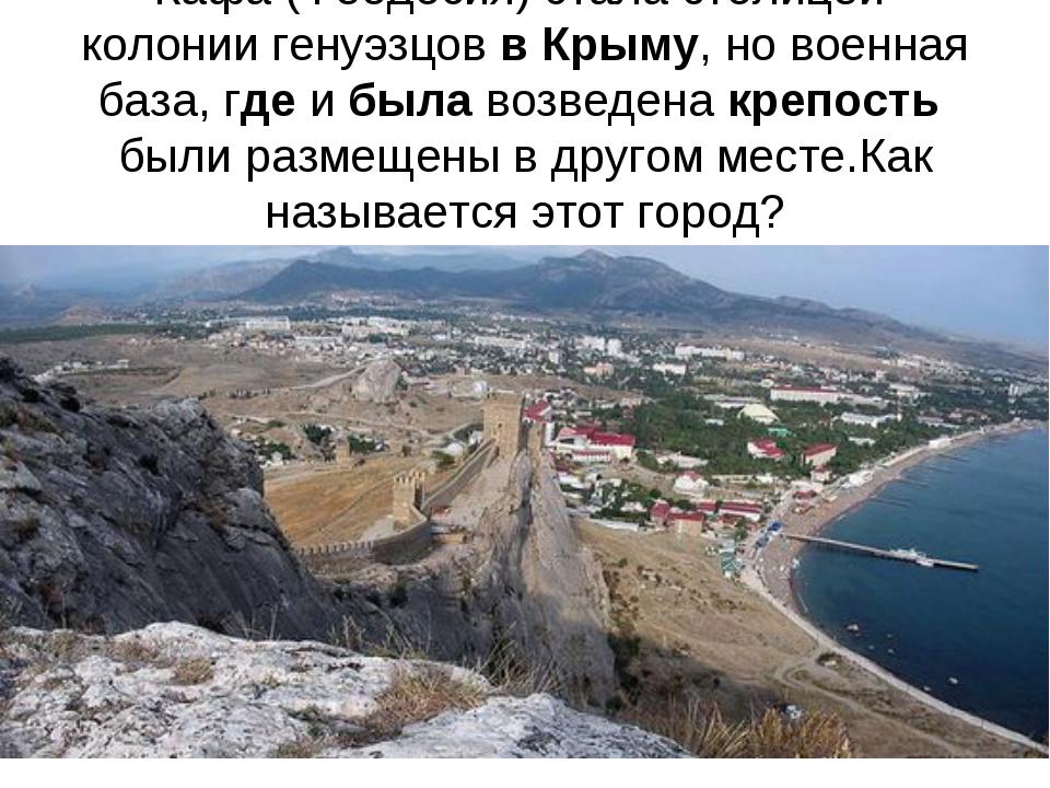 Кафа (Феодосия) стала столицей колонии генуэзцов в Крыму, но военная база, гд...