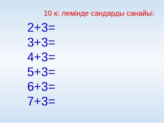 10 көлемінде сандарды санайық 2+3= 3+3= 4+3= 5+3= 6+3= 7+3=