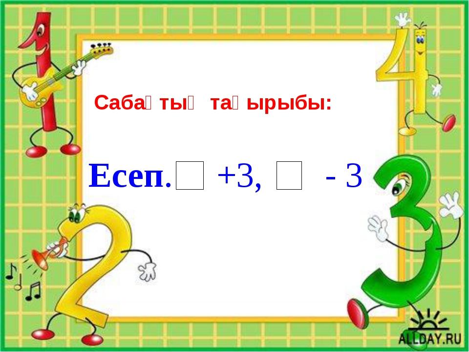 Сабақтың тақырыбы: Есеп. +3, - 3