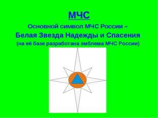 МЧС Основной символ МЧС России – Белая Звезда Надежды и Спасения (на её базе