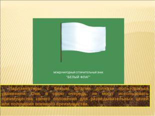 Парламентеры с белым флагом должны пользоваться уважением. Они, в свою очеред