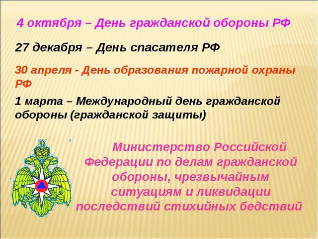 4 октября – День гражданской обороны РФ 27 декабря – День спасателя РФ 30 апр...