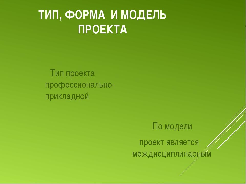 ТИП, ФОРМА И МОДЕЛЬ ПРОЕКТА По модели проект является междисциплинарным Тип п...