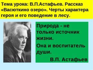 Тема урока: В.П.Астафьев. Рассказ «Васюткино озеро». Черты характера героя и
