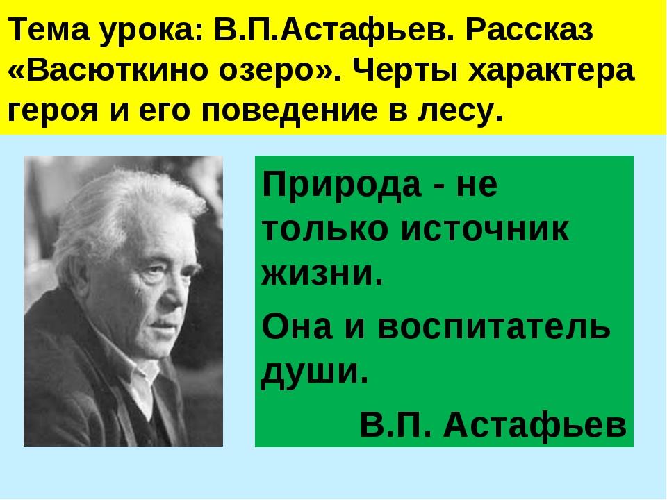 Тема урока: В.П.Астафьев. Рассказ «Васюткино озеро». Черты характера героя и...