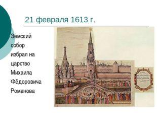 21 февраля 1613 г. Земский собор избрал на царство Михаила Фёдоровича Романова