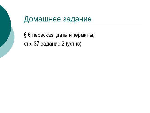 Домашнее задание § 6 пересказ, даты и термины; стр. 37 задание 2 (устно).