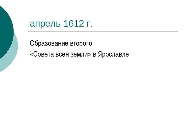 апрель 1612 г. Образование второго «Совета всея земли» в Ярославле
