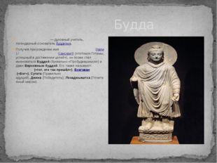 Будда Бу́дда Ша́кьямуни— духовный учитель, легендарный основательбуддизма.