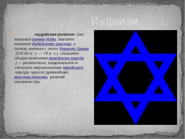 Иудаизм Иудаи́зм«иудейская религия»(от названияколенаИуды, давшего назва...