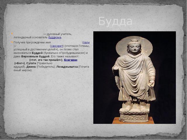 Будда Бу́дда Ша́кьямуни— духовный учитель, легендарный основательбуддизма....