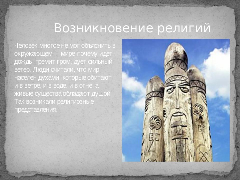 Возникновение религий Человек многое не мог объяснить в окружающем мире-поче...