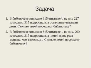 Задача В библиотеке записано 615 читателей, из них 227 взрослых, 315 подростк
