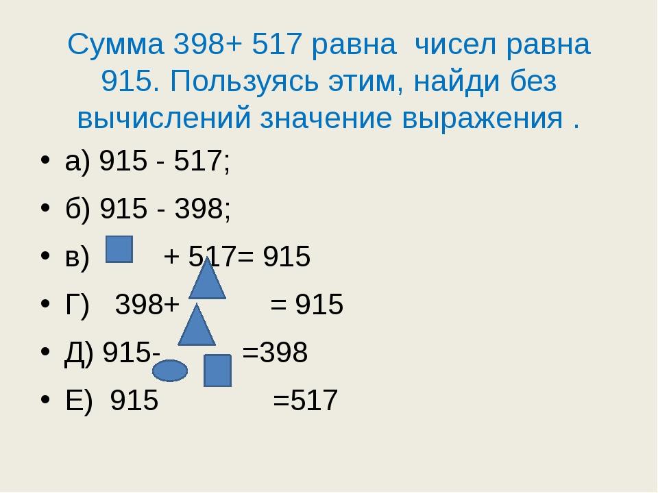 Сумма 398+ 517 равна чисел равна 915. Пользуясь этим, найди без вычислений зн...