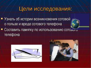 Цели исследования: Узнать об истории возникновения сотовой связи, о пользе и