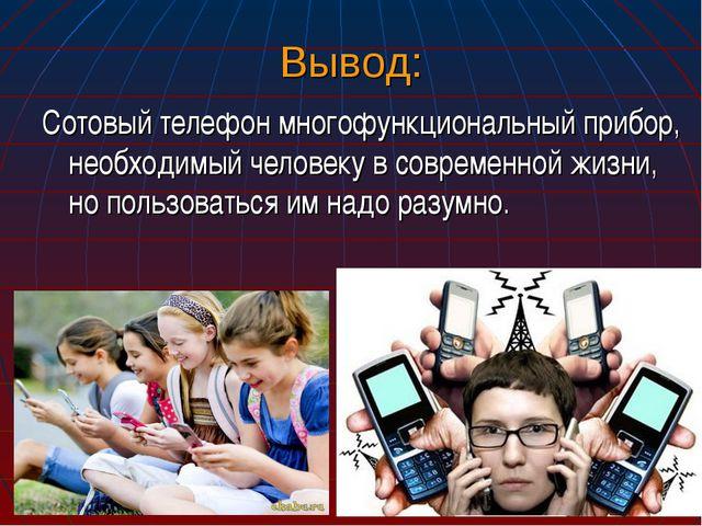 Вывод: Сотовый телефон многофункциональный прибор, необходимый человеку в сов...
