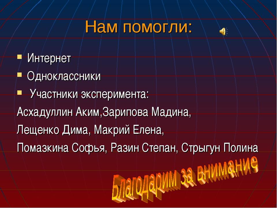Нам помогли: Интернет Одноклассники Участники эксперимента: Асхадуллин Аким,З...