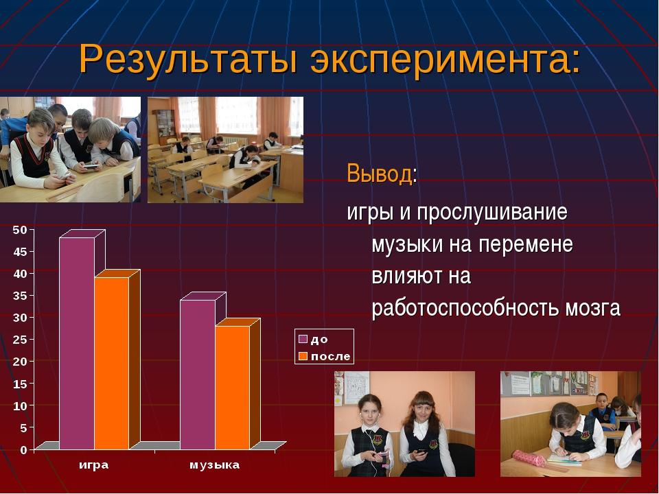 Результаты эксперимента: Вывод: игры и прослушивание музыки на перемене влияю...