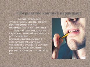 Обгрызание кончика карандаша Можно повредить зубную эмаль, дёсны, занести в