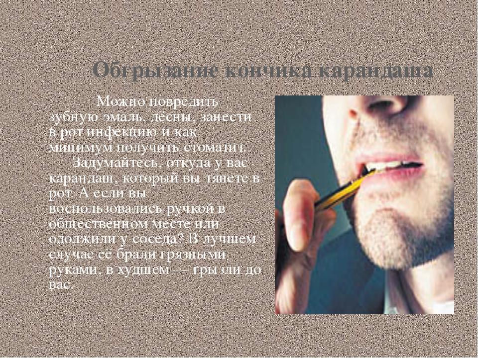 Обгрызание кончика карандаша Можно повредить зубную эмаль, дёсны, занести в...