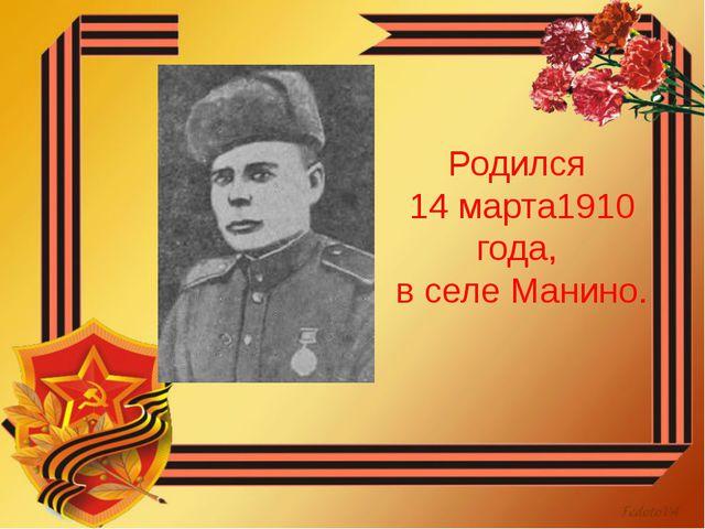 Родился 14 марта1910 года, в селе Манино.