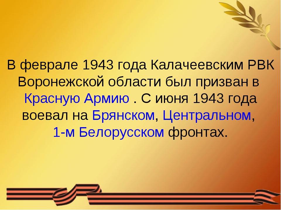 В феврале 1943 года Калачеевским РВК Воронежской области был призван вКрасну...