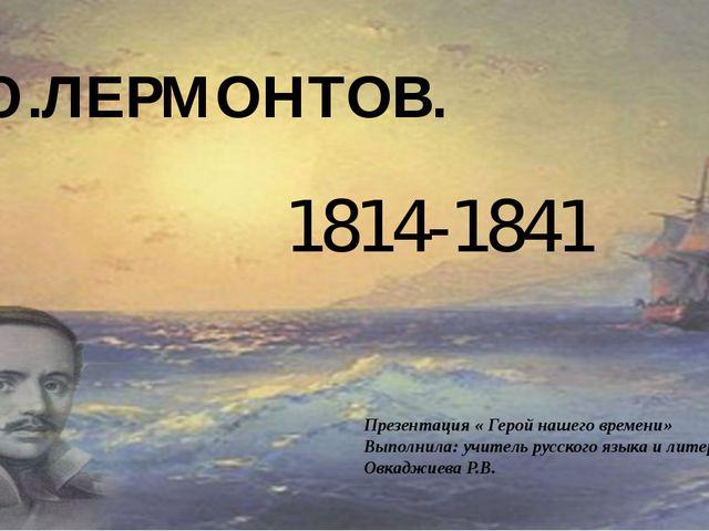 М.Ю.ЛЕРМОНТОВ.  1814-1841 Презентация « Герой нашего времени» Выполнила: учи...