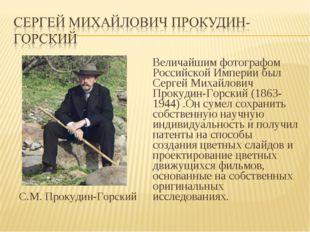 С.М. Прокудин-Горский Величайшим фотографом Российской Империи был Сергей Ми