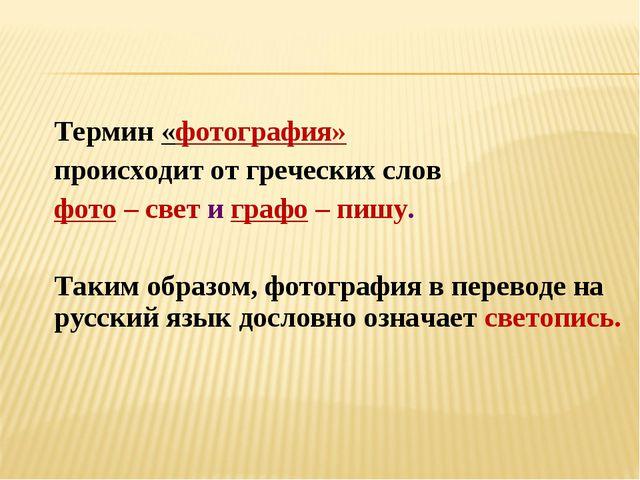 Термин «фотография» происходит от греческих слов фото – свет и графо – пишу....