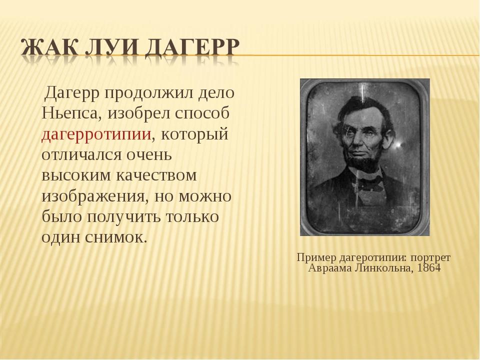 Дагерр продолжил дело Ньепса, изобрел способ дагерротипии, который отличался...
