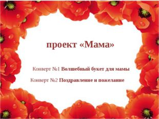 Конверт №1 Волшебный букет для мамы Конверт №2 Поздравление и пожелание прое