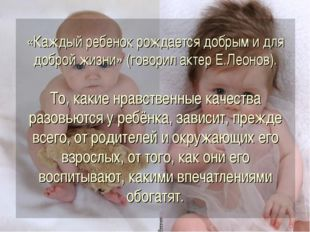 «Каждый ребенок рождается добрым и для доброй жизни» (говорил актер Е.Леонов)