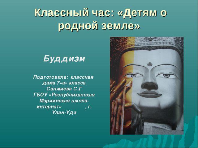 Классный час: «Детям о родной земле» Буддизм Подготовила: классная дама 7«а»...