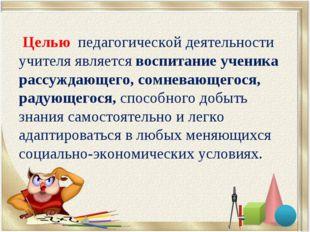 Целью педагогической деятельности учителя является воспитание ученика рассуж
