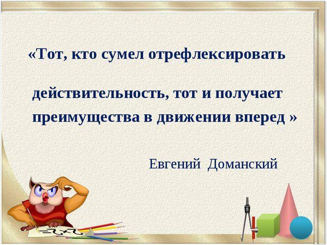 «Тот, кто сумел отрефлексировать действительность, тот и получает преимущест...