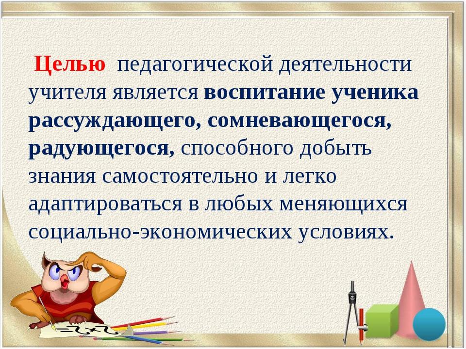 Целью педагогической деятельности учителя является воспитание ученика рассуж...