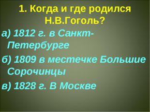 1. Когда и где родился Н.В.Гоголь? а) 1812 г. в Санкт-Петербурге б) 1809 в ме