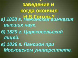 2. Какое учебное заведение и когда окончил Н.В.Гоголь? а) 1828 г. Нежинская г