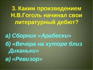 3. Каким произведением Н.В.Гоголь начинал свои литературный дебют? а) Сборник