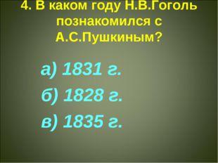 4. В каком году Н.В.Гоголь познакомился с А.С.Пушкиным? а) 1831 г. б) 1828 г.