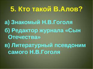 5. Кто такой В.Алов? а) Знакомый Н.В.Гоголя б) Редактор журнала «Сын Отечеств