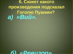 6. Сюжет какого произведения подсказал Гоголю Пушкин? а) «Вий». б) «Ревизор»
