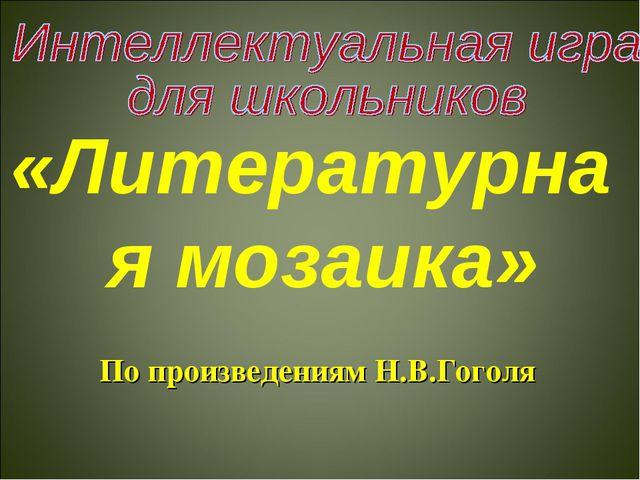 «Литературная мозаика» По произведениям Н.В.Гоголя