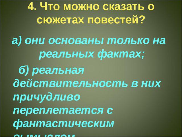 4. Что можно сказать о сюжетах повестей? а) они основаны только на реальных ф...