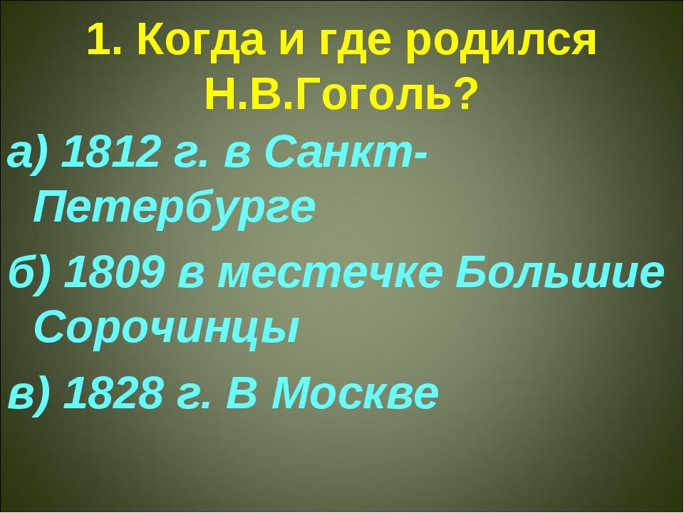 1. Когда и где родился Н.В.Гоголь? а) 1812 г. в Санкт-Петербурге б) 1809 в ме...